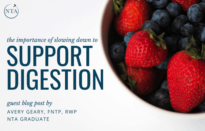 The Importance of Slowing Down to Support Digestion Guest Blog Post by Avery Geary, FNTP, RWP NTA Graduate