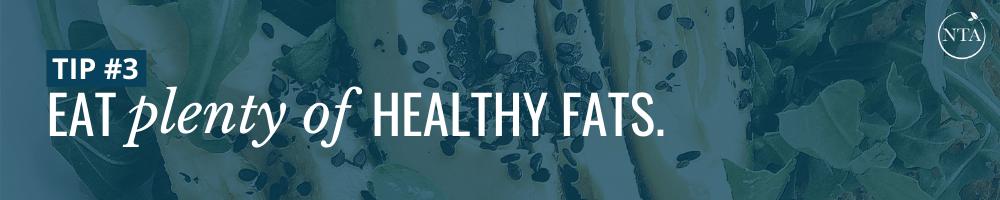 Eat plenty of healthy fats